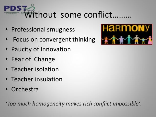 Without some conflict……… • Professional smugness • Focus on convergent thinking • Paucity of Innovation • Fear of Change •...