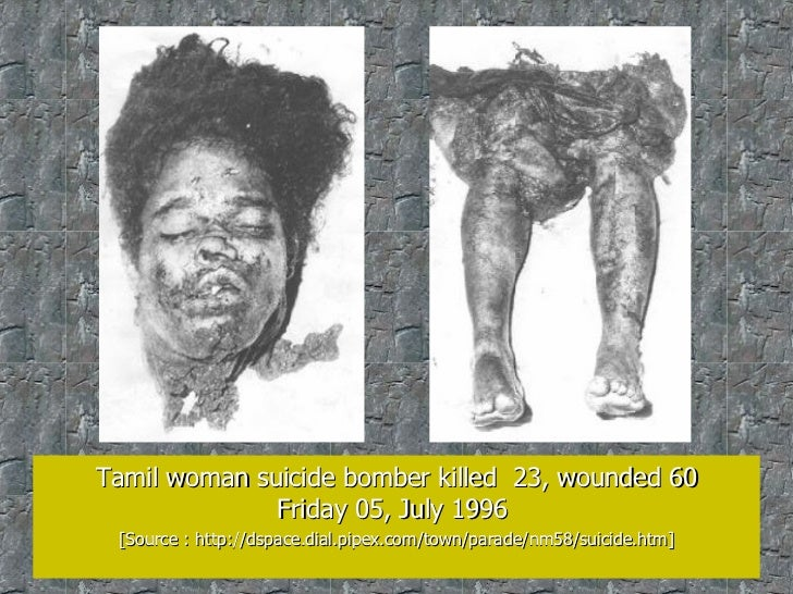 Tamil woman suicide bomber killed  23, wounded 60 Friday 05, July 1996  [Source : http://dspace.dial.pipex.com/town/parade...