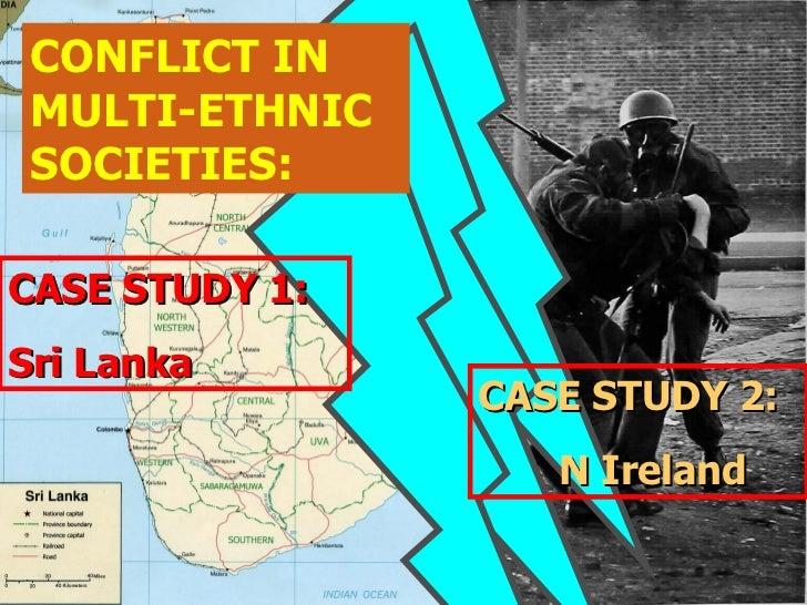 CONFLICT IN MULTI-ETHNIC SOCIETIES: CASE STUDY 1: Sri Lanka CASE STUDY 2: N Ireland