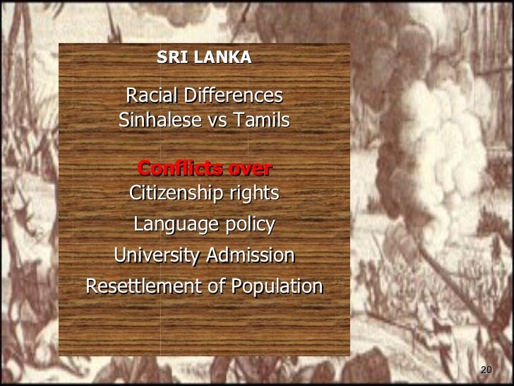 <ul><li>SRI LANKA </li></ul><ul><li>Racial Differences </li></ul><ul><li>Sinhalese vs Tamils </li></ul><ul><li>Conflicts o...