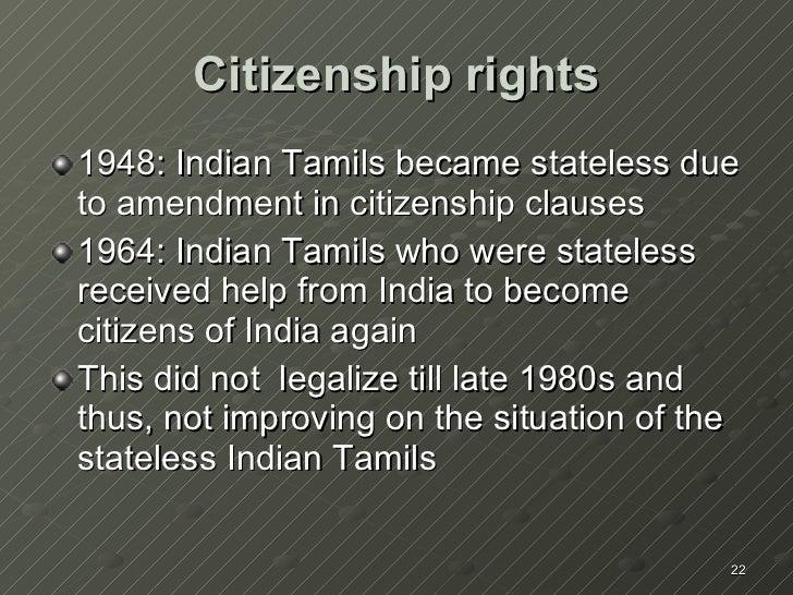 Citizenship rights <ul><li>1948: Indian Tamils became stateless due to amendment in citizenship clauses </li></ul><ul><li>...