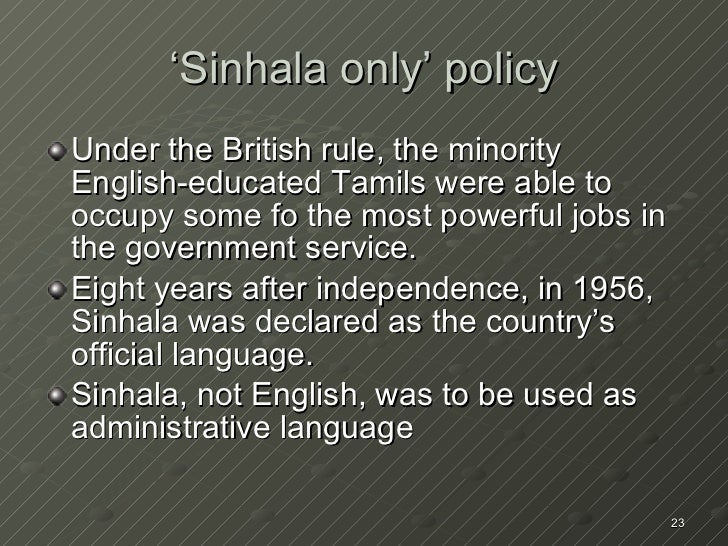 'Sinhala only' policy <ul><li>Under the British rule, the minority English-educated Tamils were able to occupy some fo the...
