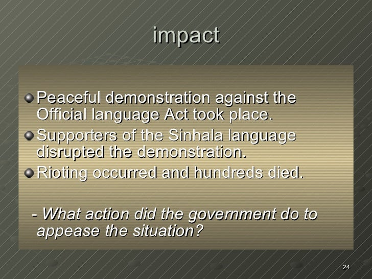 impact <ul><li>Peaceful demonstration against the Official language Act took place. </li></ul><ul><li>Supporters of the Si...