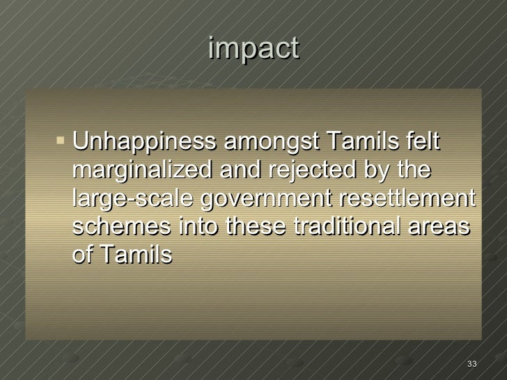impact <ul><ul><li>Unhappiness amongst Tamils felt marginalized and rejected by the  large-scale government resettlement s...