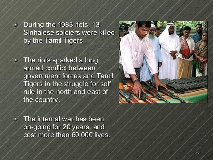<ul><li>During the 1983 riots, 13 Sinhalese soldiers were killed by the Tamil Tigers </li></ul><ul><li>The riots sparked a...