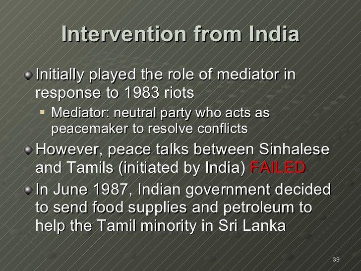 Intervention from India <ul><li>Initially played the role of mediator in response to 1983 riots </li></ul><ul><ul><li>Medi...
