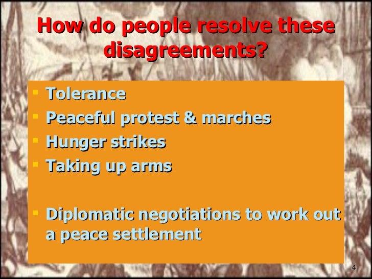 How do people resolve these disagreements? <ul><li>Tolerance </li></ul><ul><li>Peaceful protest & marches </li></ul><ul><l...