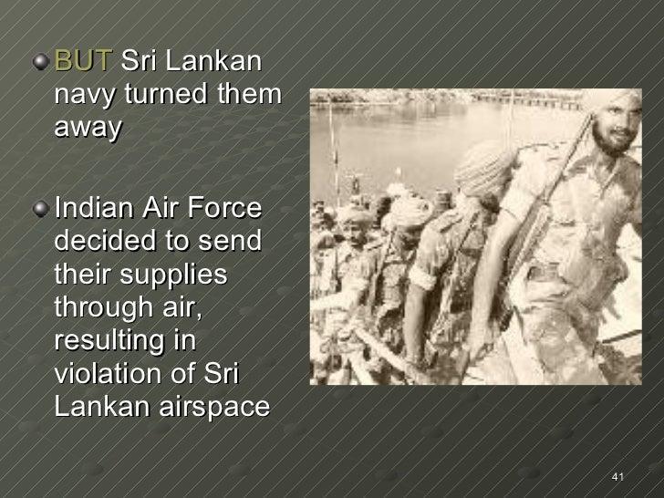 <ul><li>BUT  Sri Lankan navy turned them away </li></ul><ul><li>Indian Air Force decided to send their supplies through ai...