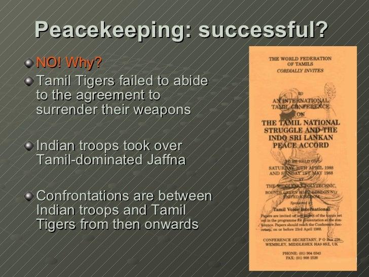 Peacekeeping: successful? <ul><li>NO! Why? </li></ul><ul><li>Tamil Tigers failed to abide to the agreement to surrender th...