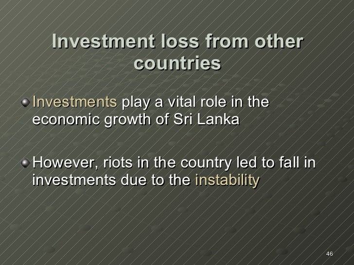 Investment loss from other countries <ul><li>Investments   play a vital role in the economic growth of Sri Lanka </li></ul...