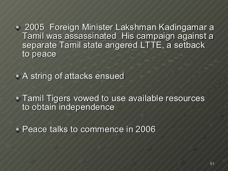 <ul><li>2005  Foreign Minister Lakshman Kadingamar a Tamil was assassinated  His campaign against a separate Tamil state a...