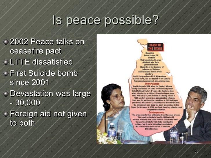 Is peace possible? <ul><li>2002 Peace talks on ceasefire pact </li></ul><ul><li>LTTE dissatisfied </li></ul><ul><li>First ...