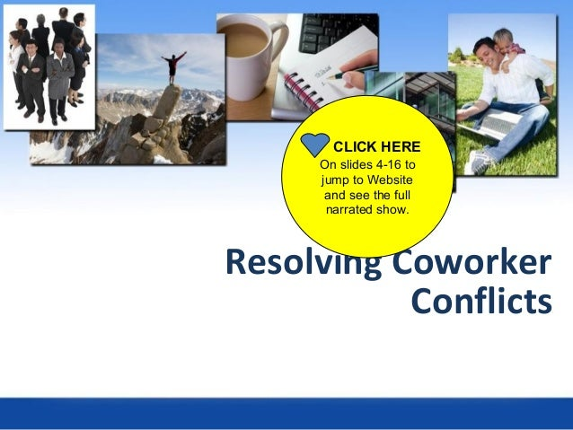 Resolving Coworker Conflicts CLICK HERE On slides 4-16 to jump to Website and see the full narrated show.
