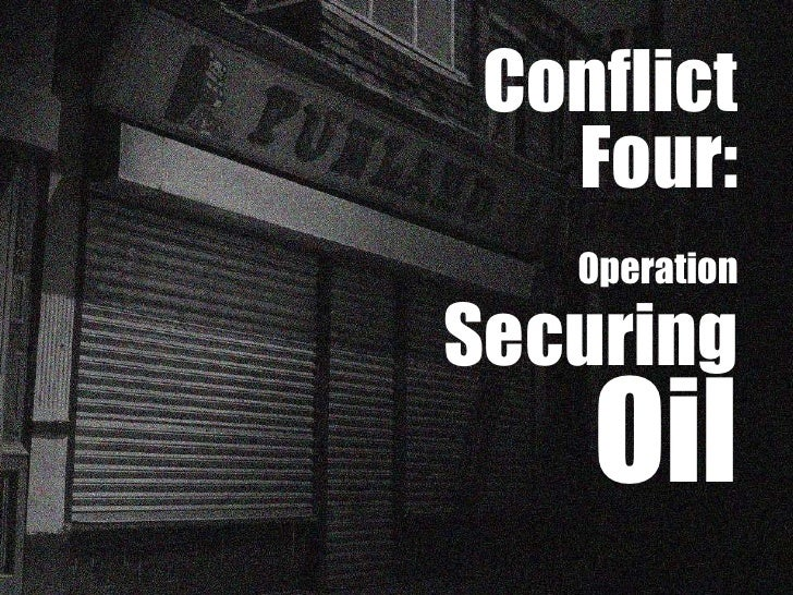Conflict Four: Operation   Securing  Oil