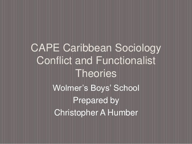 CAPE Caribbean Sociology Conflict and Functionalist Theories Wolmer's Boys' School Prepared by Christopher A Humber