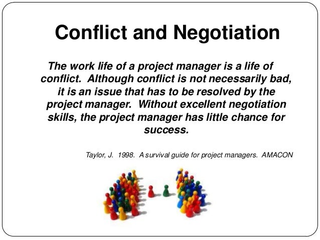 Conflict and Negotiation The work life of a project manager is a life of conflict. Although conflict is not necessarily ba...