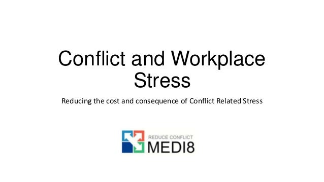 Conflict and Workplace Stress Reducing the cost and consequence of Conflict Related Stress