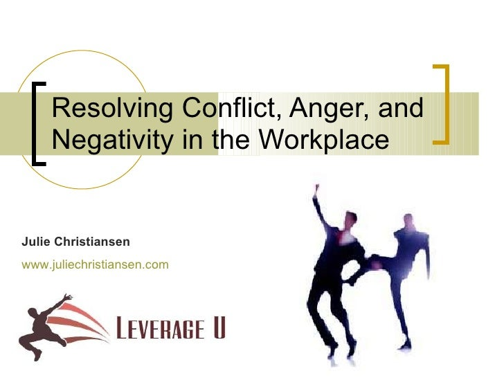 Resolving Conflict, Anger, and Negativity in the Workplace Julie Christiansen www.juliechristiansen.com