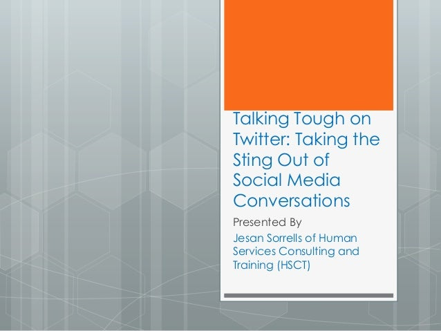Talking Tough on Twitter: Taking the Sting Out of Social Media Conversations Presented By Jesan Sorrells of Human Services...