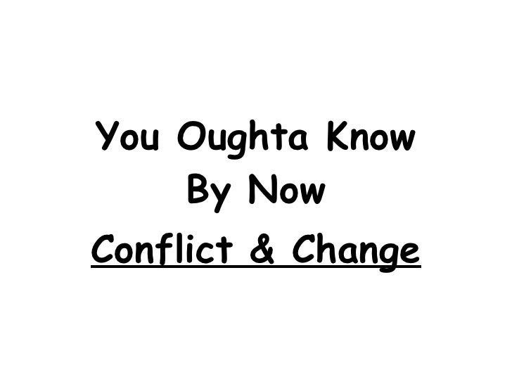 You Oughta Know By Now Conflict & Change