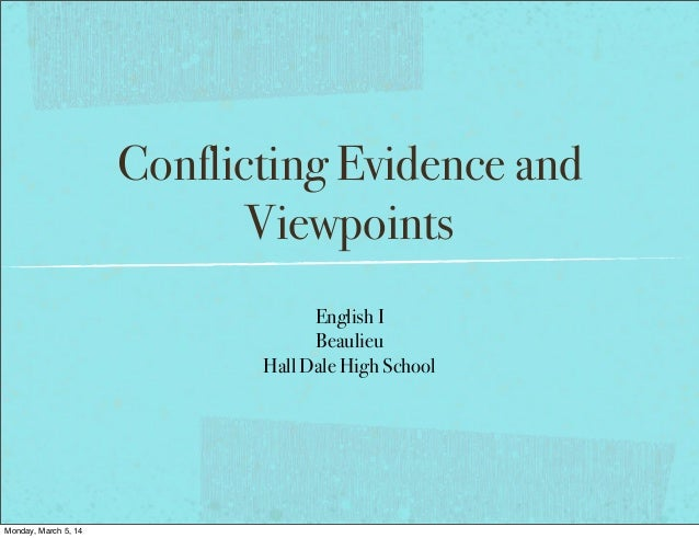 Conflicting Evidence and Viewpoints English I Beaulieu Hall Dale High School Monday, March 5, 14