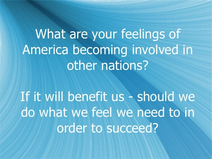 What are your feelings of America becoming involved in other nations? If it will benefit us - should we do what we feel we...