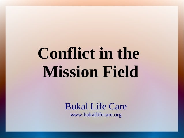 Bukal Life Care www.bukallifecare.org Conflict in the Mission Field