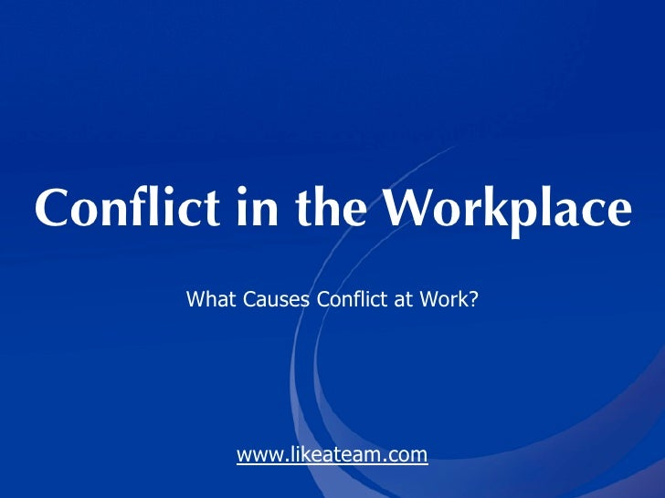Conflict in the Workplace       What Causes Conflict at Work?                www.likeateam.com