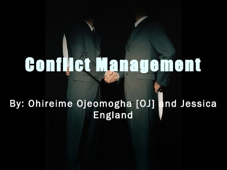 Conflict Management By: Ohireime Ojeomogha [OJ] and Jessica England