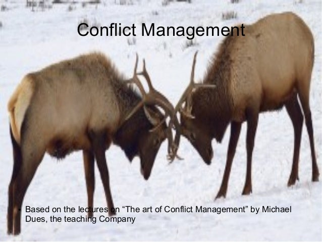 """Conflict Management ● Based on the lectures on """"The art of Conflict Management"""" by Michael Dues, the teaching Company"""