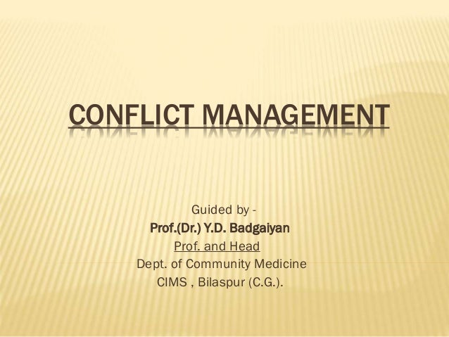 CONFLICT MANAGEMENT Guided by - Prof.(Dr.) Y.D. Badgaiyan Prof. and Head Dept. of Community Medicine CIMS , Bilaspur (C.G....