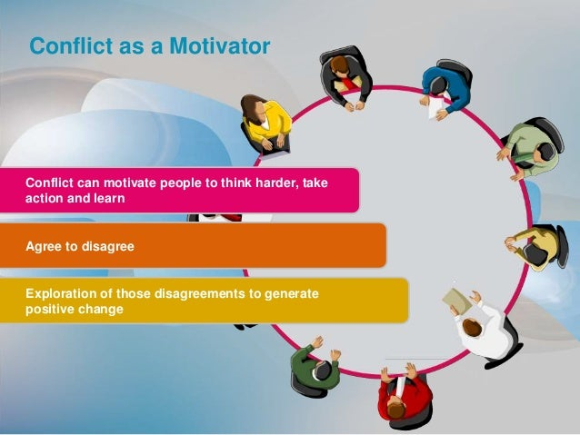 Conflict as a Motivator Conflict can motivate people to think harder, take action and learn Agree to disagree Exploration ...