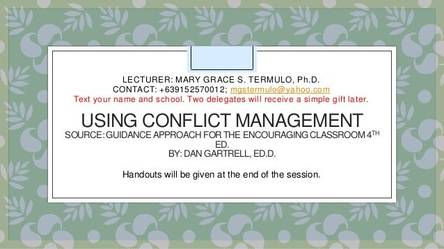USING CONFLICT MANAGEMENT SOURCE: GUIDANCEAPPROACH FORTHE ENCOURAGING CLASSROOM 4TH ED. BY: DAN GARTRELL, ED.D. LECTURER: ...