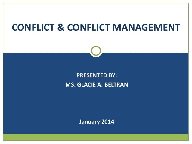 CONFLICT & CONFLICT MANAGEMENT  PRESENTED BY: MS. GLACIE A. BELTRAN  January 2014