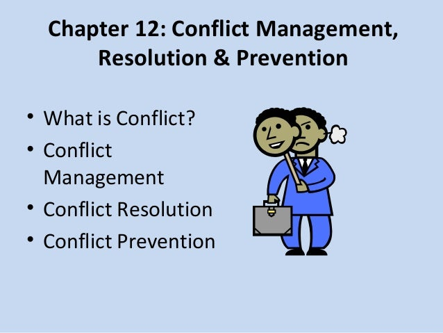 Chapter 12: Conflict Management, Resolution & Prevention • What is Conflict? • Conflict Management • Conflict Resolution •...