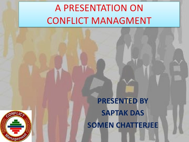 A PRESENTATION ONCONFLICT MANAGMENT<br />PRESENTED BY<br />SAPTAK DAS <br />SOMEN CHATTERJEE<br />