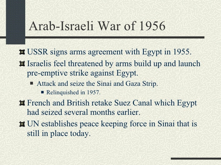 Arab-Israeli War of 1956 <ul><li>USSR signs arms agreement with Egypt in 1955. </li></ul><ul><li>Israelis feel threatened ...