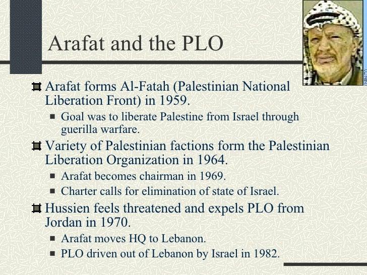 Arafat and the PLO <ul><li>Arafat forms Al-Fatah (Palestinian National Liberation Front) in 1959. </li></ul><ul><ul><li>Go...