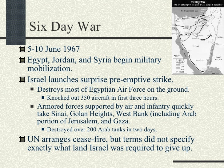 Six Day War <ul><li>5-10 June 1967 </li></ul><ul><li>Egypt, Jordan, and Syria begin military mobilization. </li></ul><ul><...
