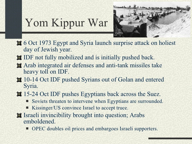 Yom Kippur War <ul><li>6 Oct 1973 Egypt and Syria launch surprise attack on holiest day of Jewish year. </li></ul><ul><li>...