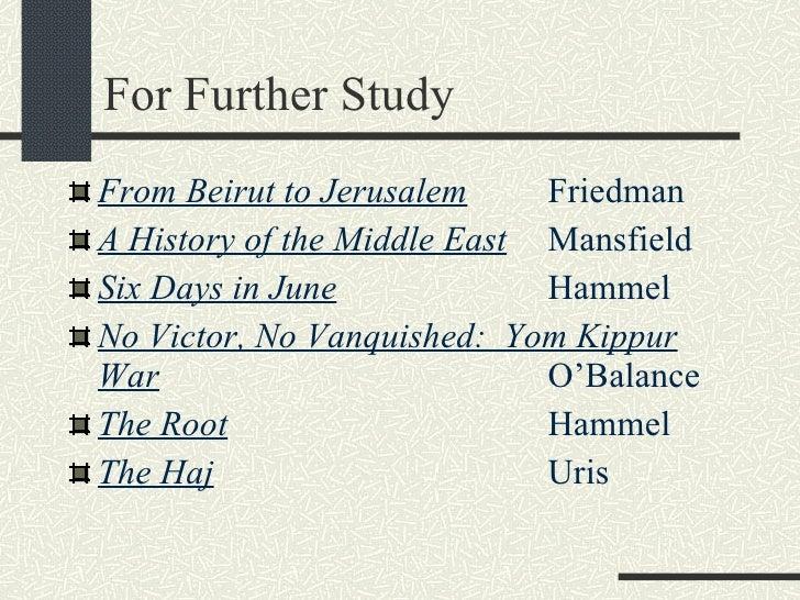 For Further Study <ul><li>From Beirut to Jerusalem Friedman </li></ul><ul><li>A History of the Middle East   Mansfield </l...