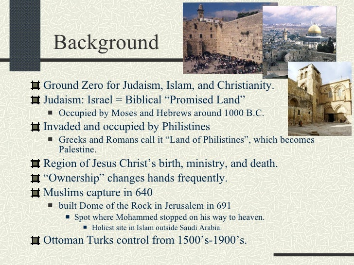 "Background <ul><li>Ground Zero for Judaism, Islam, and Christianity. </li></ul><ul><li>Judaism: Israel = Biblical ""Promise..."