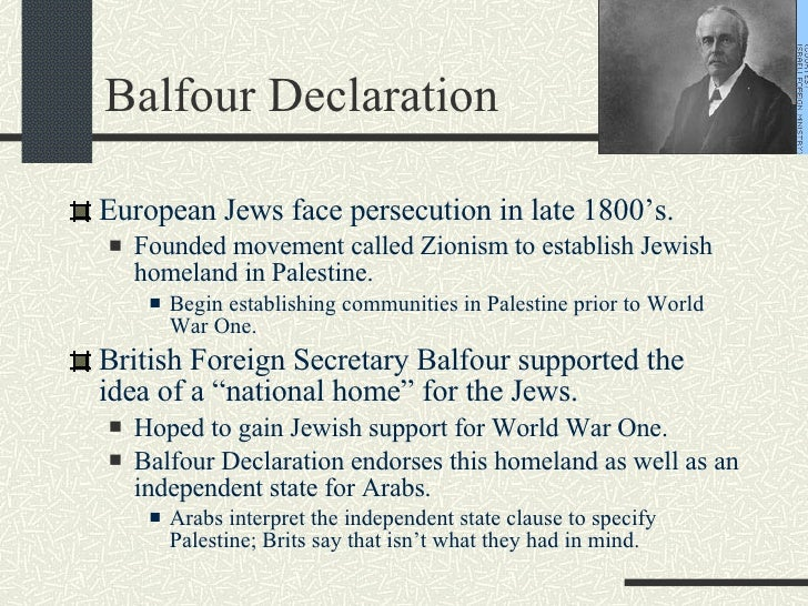 Balfour Declaration <ul><li>European Jews face persecution in late 1800's. </li></ul><ul><ul><li>Founded movement called Z...