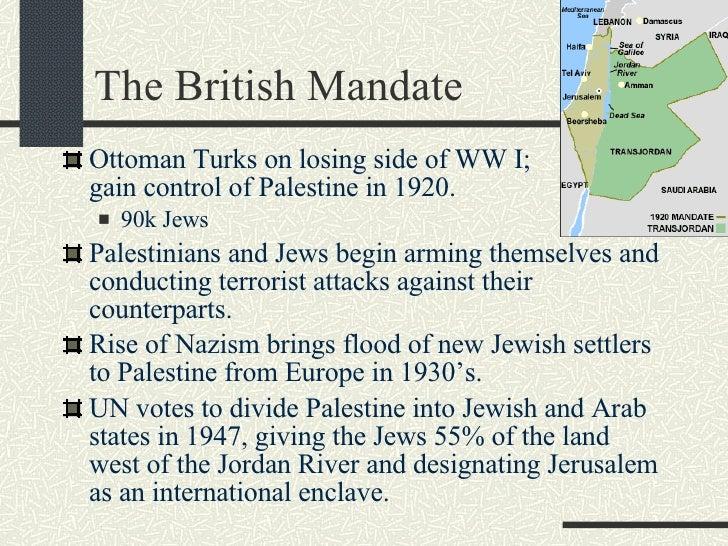 The British Mandate <ul><li>Ottoman Turks on losing side of WW I;  British gain control of Palestine in 1920. </li></ul><u...