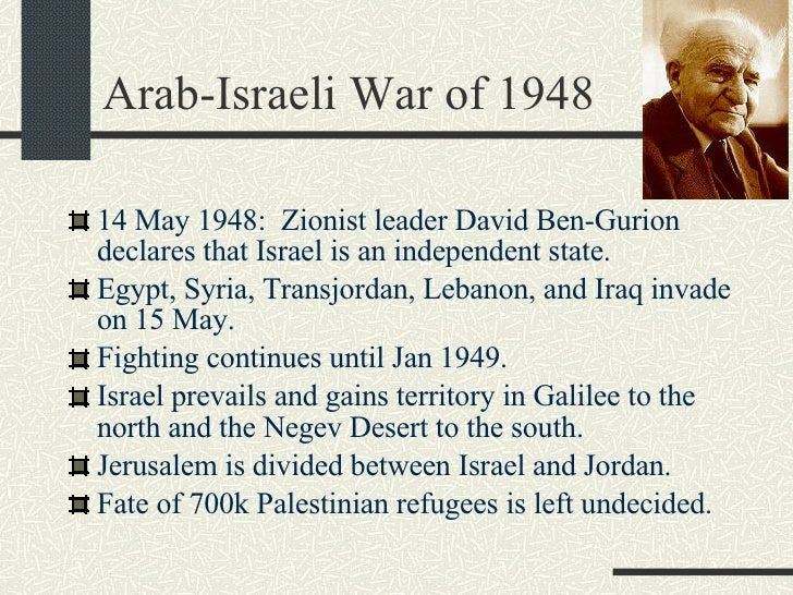Arab-Israeli War of 1948 <ul><li>14 May 1948:  Zionist leader David Ben-Gurion declares that Israel is an independent stat...