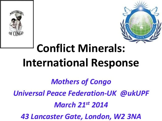 Conflict Minerals: International Response Mothers of Congo Universal Peace Federation-UK @ukUPF March 21st 2014 43 Lancast...