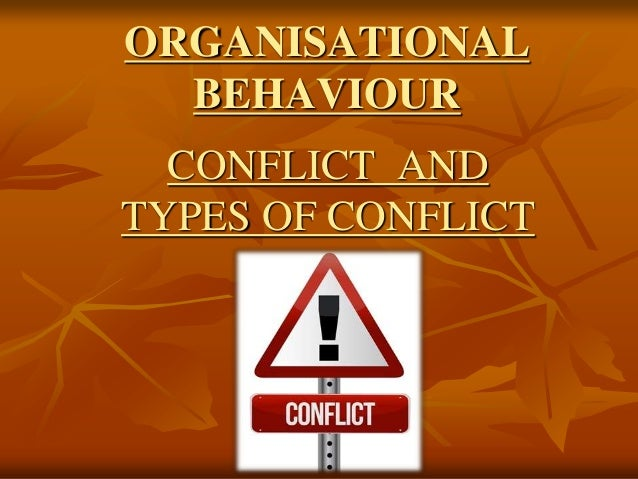 ORGANISATIONAL  BEHAVIOUR  CONFLICT AND  TYPES OF CONFLICT