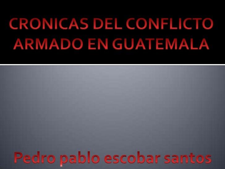 CRONICAS DEL CONFLICTO<br />ARMADO EN GUATEMALA<br />Pedro pablo escobar santos<br />