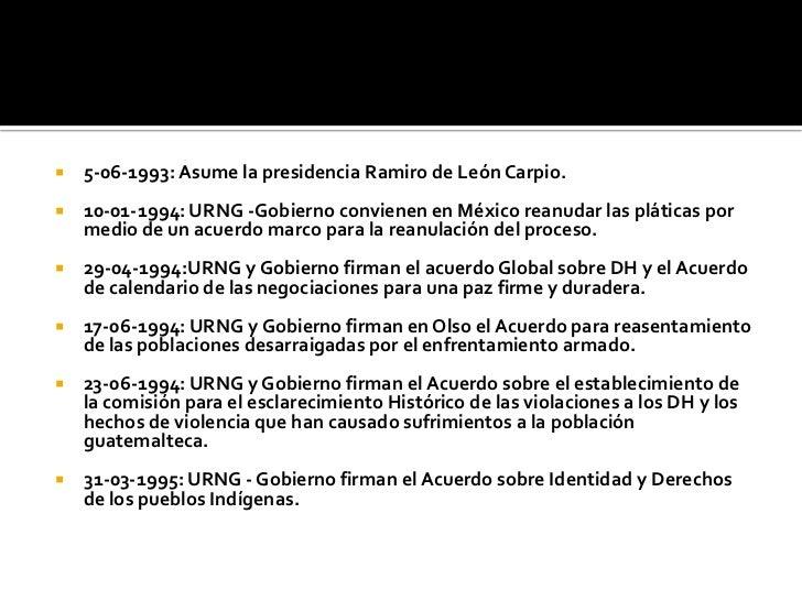 5-06-1993: Asume la presidencia Ramiro de León Carpio.<br />10-01-1994: URNG -Gobierno convienen en México reanudar las pl...