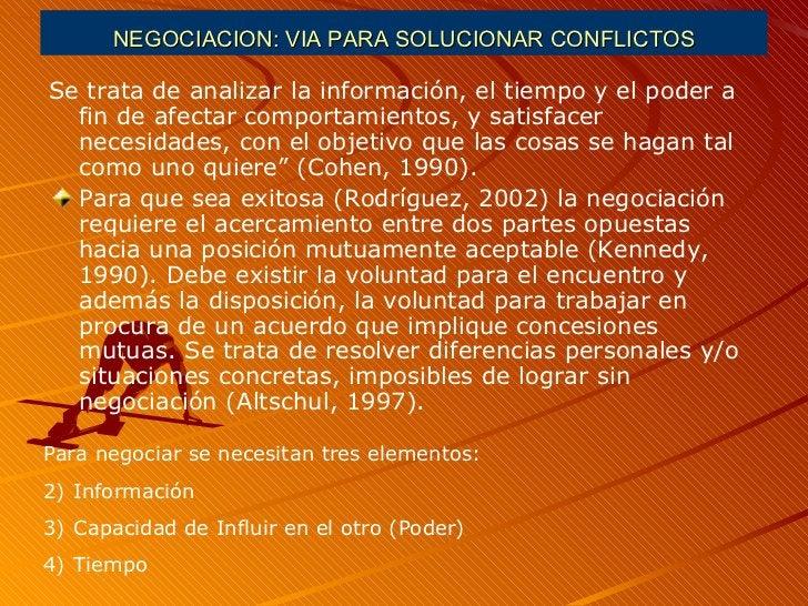 NEGOCIACION: VIA PARA SOLUCIONAR CONFLICTOS <ul><li>Se trata de analizar la información, el tiempo y el poder a fin de afe...